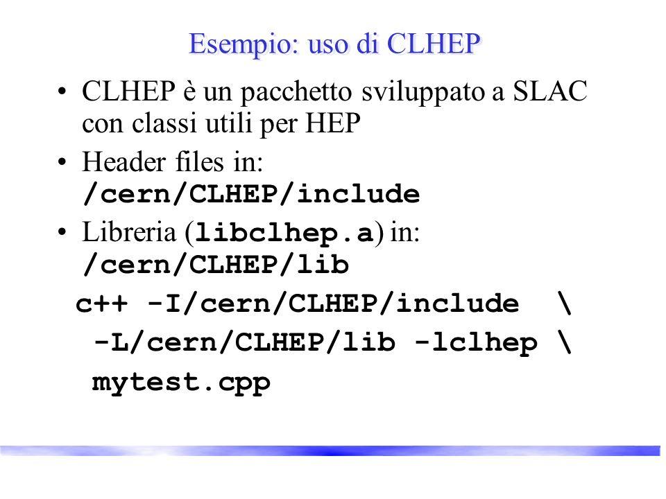 Esempio: uso di CLHEP CLHEP è un pacchetto sviluppato a SLAC con classi utili per HEP Header files in: /cern/CLHEP/include Libreria ( libclhep.a ) in: /cern/CLHEP/lib c++ -I/cern/CLHEP/include \ -L/cern/CLHEP/lib -lclhep \ mytest.cpp