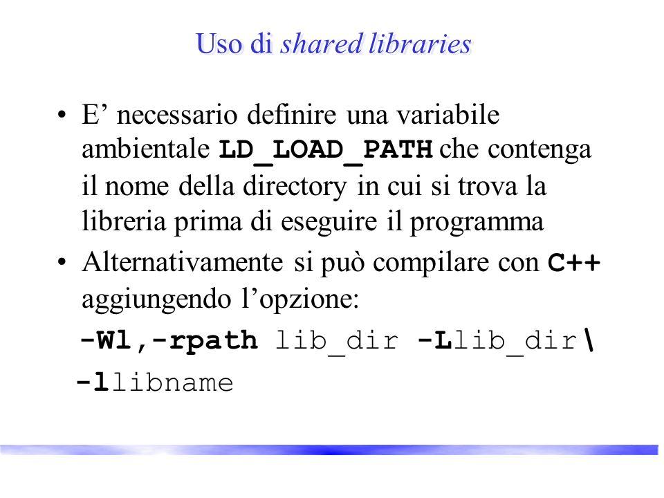 Uso di shared libraries E necessario definire una variabile ambientale LD_LOAD_PATH che contenga il nome della directory in cui si trova la libreria prima di eseguire il programma Alternativamente si può compilare con C++ aggiungendo lopzione: -Wl,-rpath lib_dir -Llib_dir\ -llibname