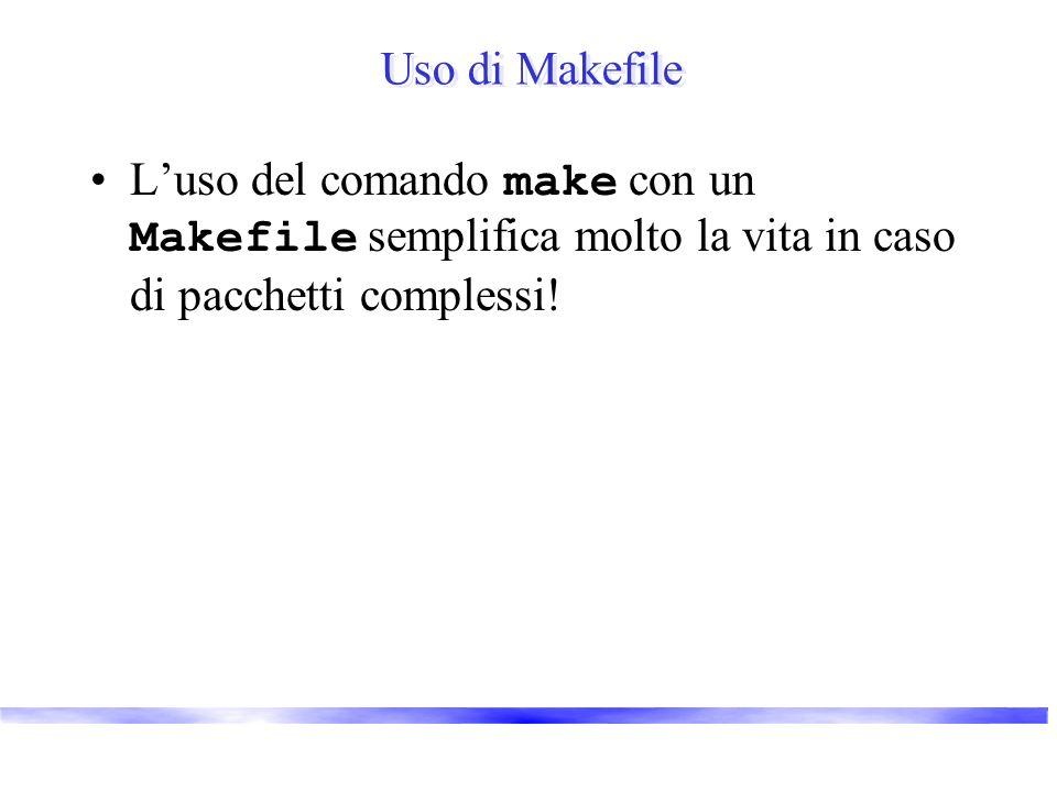 Uso di Makefile Luso del comando make con un Makefile semplifica molto la vita in caso di pacchetti complessi!