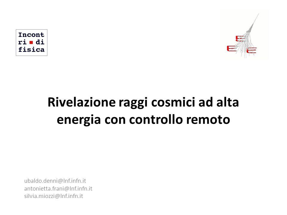 Rivelazione raggi cosmici ad alta energia con controllo remoto ubaldo.denni@lnf.infn.it antonietta.frani@lnf.infn.it silvia.miozzi@lnf.infn.it