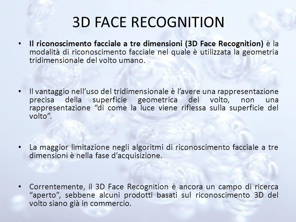 3D FACE RECOGNITION Il riconoscimento facciale a tre dimensioni (3D Face Recognition) è la modalità di riconoscimento facciale nel quale è utilizzata