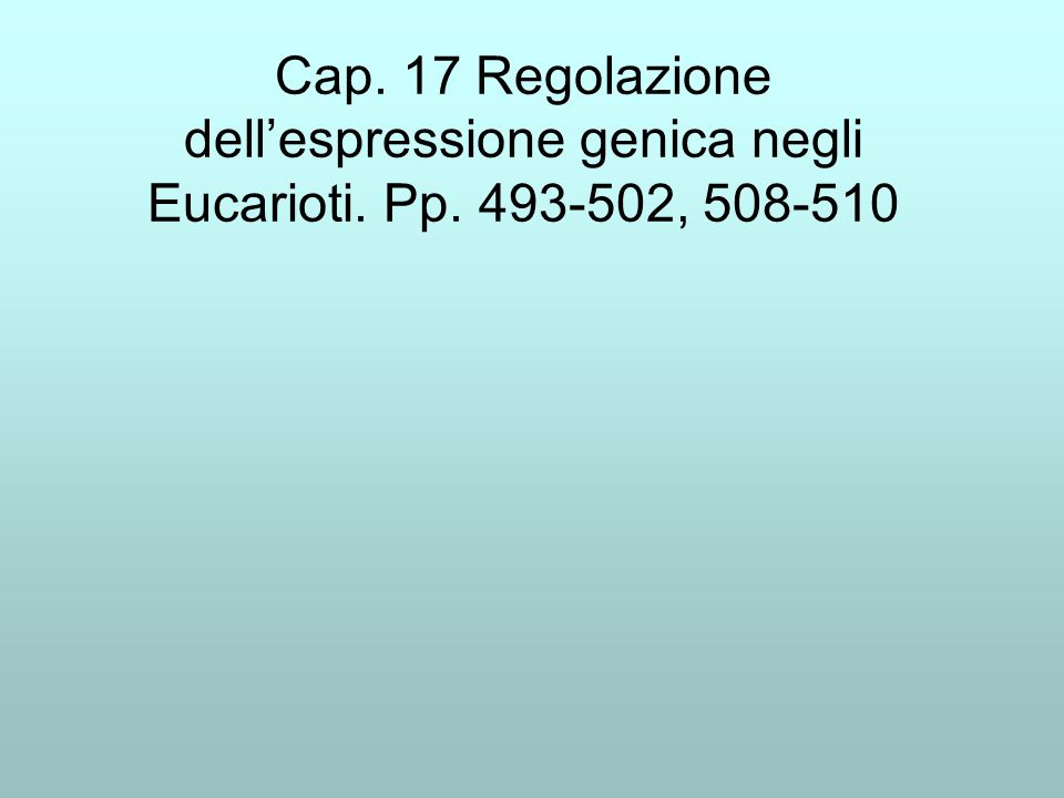 Cap. 17 Regolazione dellespressione genica negli Eucarioti. Pp. 493-502, 508-510