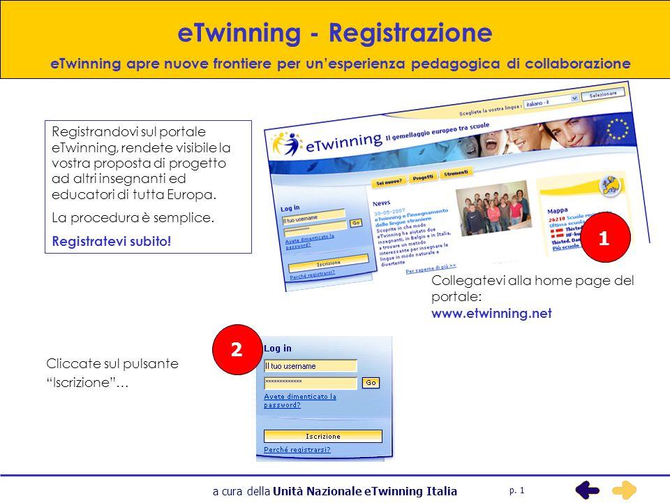 a cura della Unità Nazionale eTwinning Italia eTwinning - Registrazione 1 Collegatevi alla home page del portale: www.etwinning.net 2 Cliccate sul pulsante Iscrizione… Registrandovi sul portale eTwinning, rendete visibile la vostra proposta di progetto ad altri insegnanti ed educatori di tutta Europa.