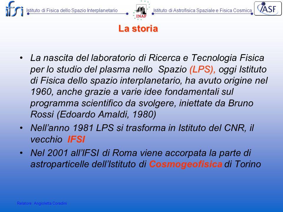 Istituto di Fisica dello Spazio InterplanetarioIstituto di Astrofisica Spaziale e Fisica Cosmica Relatore: Angioletta Coradini Sezione di Torino: i progetti ProjectInstitutionAnno 2003Anno 2004Anno 2005Coordinator PIERRE AUGEROBSERVATORY(*) (SURFACE DETECTOR) INFN33000 Navarra AIRWATCH (EUSO) (*)INFN5000 Galeotti ARGO (*)INFN25000 Vernetto LVD (*)INFN70000 Fulgione ProjectInstitution200320042005Coordinator GLASS SPARK CHAMBERS (*) INFN37000 Trinchero VISIBLE –ULTRAVIOLET DETECTORS (*) INFN2500 Periale I.N.F.N COMMISSIONE II I.N.F.N COMMISSIONE V (*) finanziamenti normalizzati alle percentuali di partecipazione dei ricercatori IFSI-To Sezione di Torino