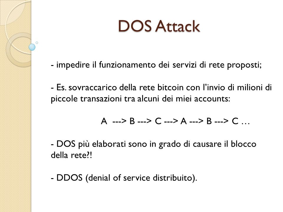 DOS Attack - impedire il funzionamento dei servizi di rete proposti; - Es. sovraccarico della rete bitcoin con linvio di milioni di piccole transazion