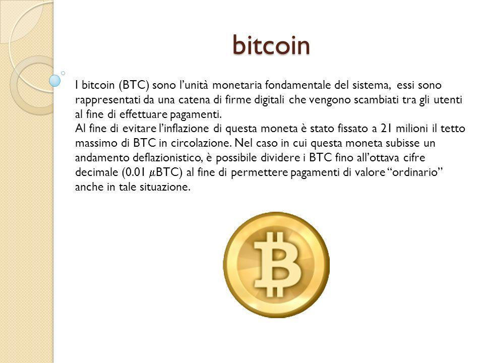 bitcoin I bitcoin (BTC) sono lunità monetaria fondamentale del sistema, essi sono rappresentati da una catena di firme digitali che vengono scambiati