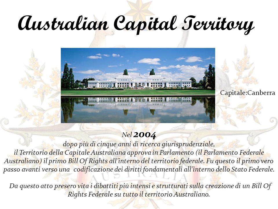 Australian Capital Territory Nel 2004 dopo più di cinque anni di ricerca giurisprudenziale, il Territorio della Capitale Australiana approva in Parlamento (il Parlamento Federale Australiano) il primo Bill Of Rights allinterno del territorio federale.