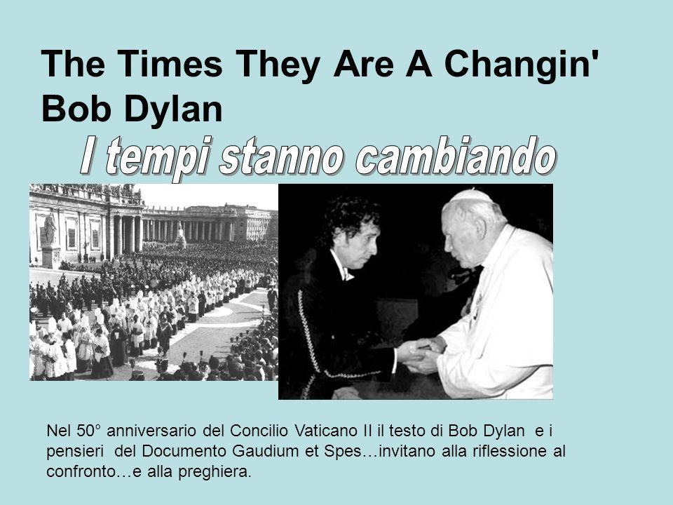 The Times They Are A Changin Bob Dylan Nel 50° anniversario del Concilio Vaticano II il testo di Bob Dylan e i pensieri del Documento Gaudium et Spes…invitano alla riflessione al confronto…e alla preghiera.