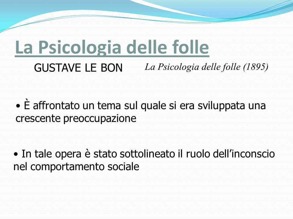 La Psicologia delle folle La Psicologia delle folle (1895) GUSTAVE LE BON In tale opera è stato sottolineato il ruolo dellinconscio nel comportamento sociale È affrontato un tema sul quale si era sviluppata una crescente preoccupazione