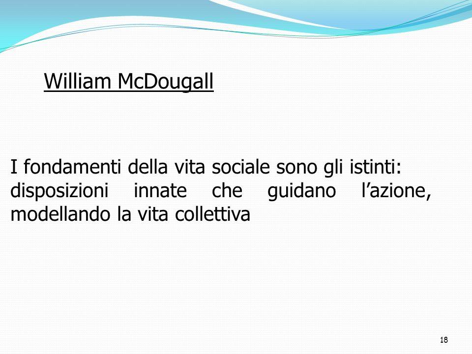 18 I fondamenti della vita sociale sono gli istinti: disposizioni innate che guidano lazione, modellando la vita collettiva William McDougall