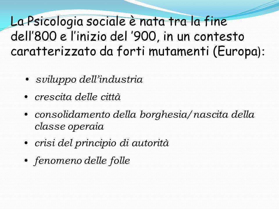 La Psicologia sociale è nata tra la fine dell800 e linizio del 900, in un contesto caratterizzato da forti mutamenti (Europa ): sviluppo dellindustria