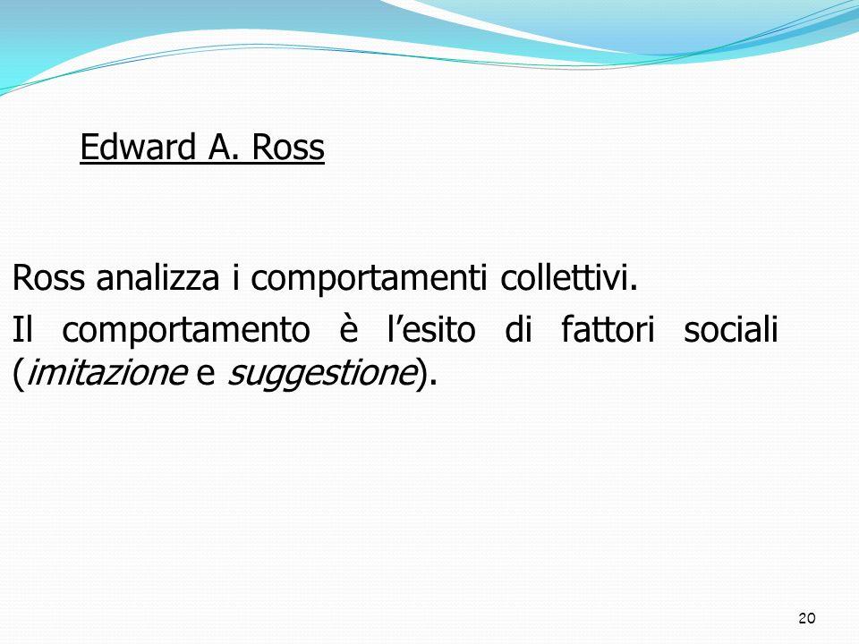 20 Ross analizza i comportamenti collettivi. Il comportamento è lesito di fattori sociali (imitazione e suggestione). Edward A. Ross