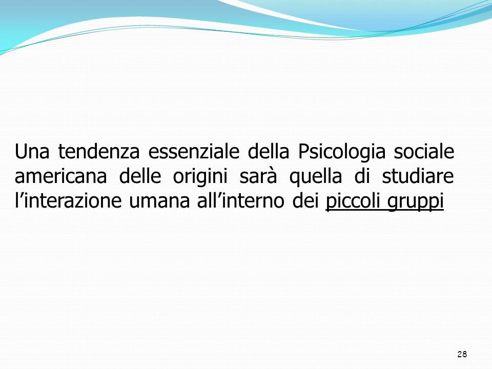 28 Una tendenza essenziale della Psicologia sociale americana delle origini sarà quella di studiare linterazione umana allinterno dei piccoli gruppi