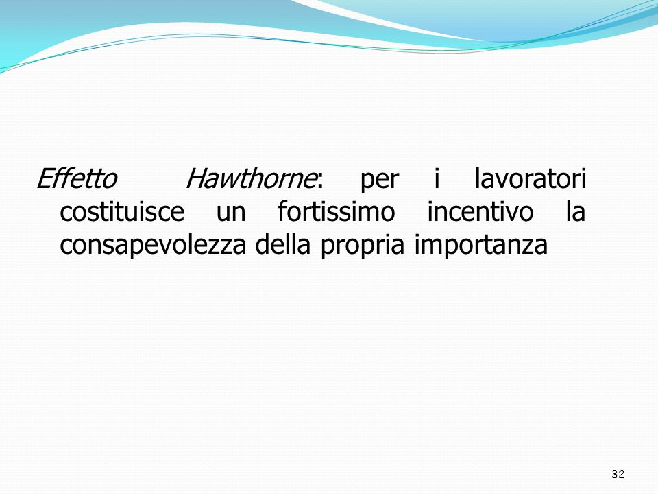 32 Effetto Hawthorne: per i lavoratori costituisce un fortissimo incentivo la consapevolezza della propria importanza