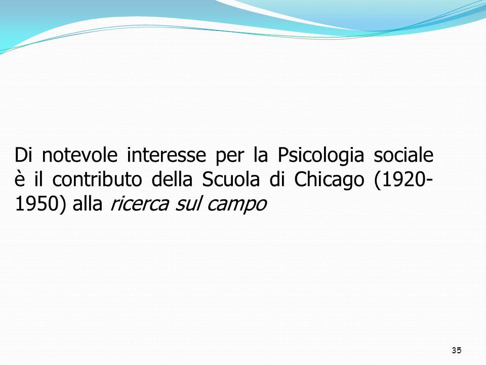 35 Di notevole interesse per la Psicologia sociale è il contributo della Scuola di Chicago (1920- 1950) alla ricerca sul campo