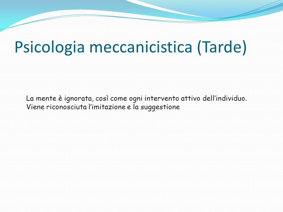 Psicologia meccanicistica (Tarde) La mente è ignorata, così come ogni intervento attivo dellindividuo.