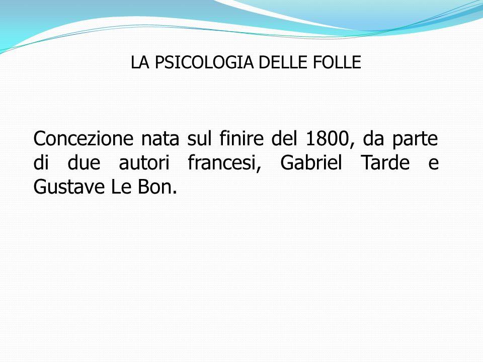 LA PSICOLOGIA DELLE FOLLE Concezione nata sul finire del 1800, da parte di due autori francesi, Gabriel Tarde e Gustave Le Bon.