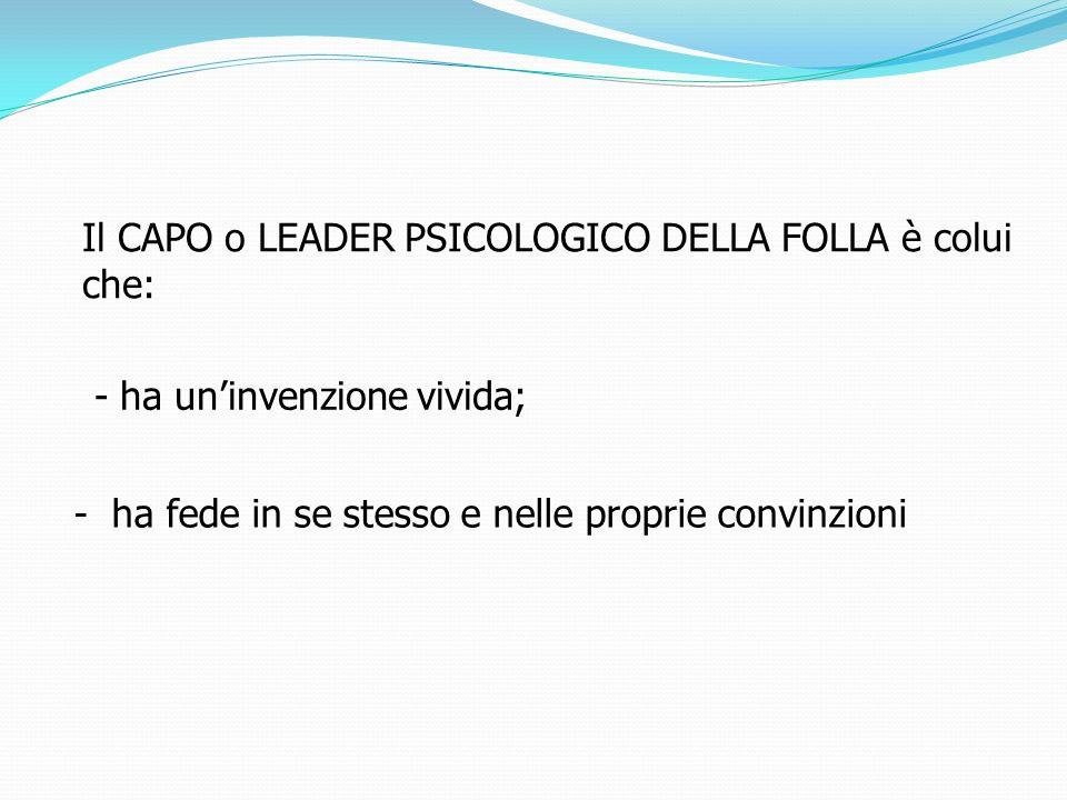 Il CAPO o LEADER PSICOLOGICO DELLA FOLLA è colui che: - ha fede in se stesso e nelle proprie convinzioni - ha uninvenzione vivida;