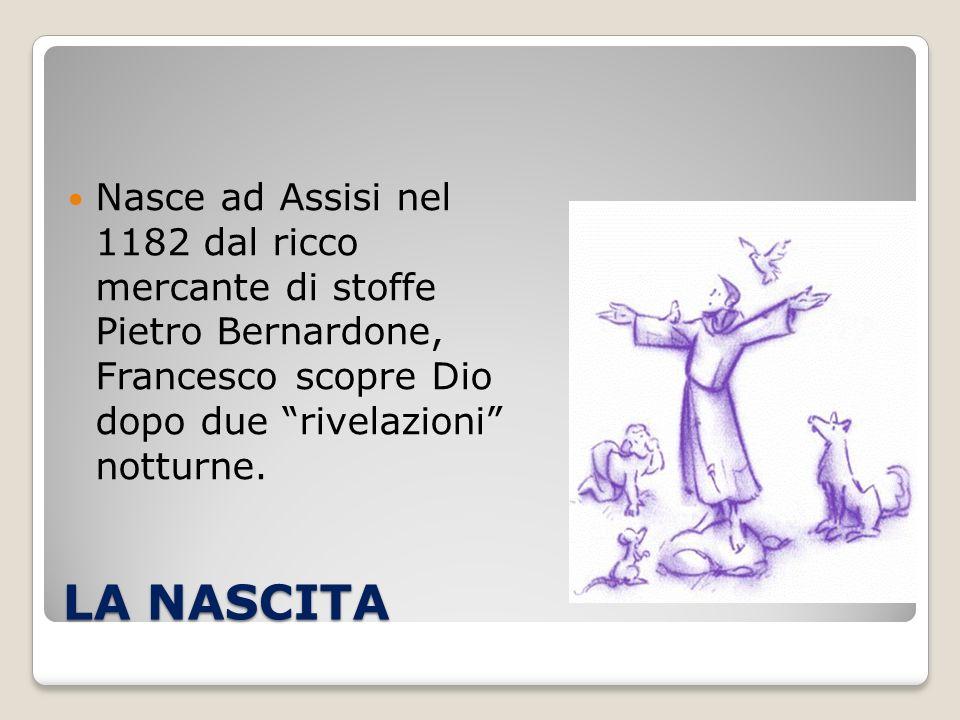 LA NASCITA Nasce ad Assisi nel 1182 dal ricco mercante di stoffe Pietro Bernardone, Francesco scopre Dio dopo due rivelazioni notturne.