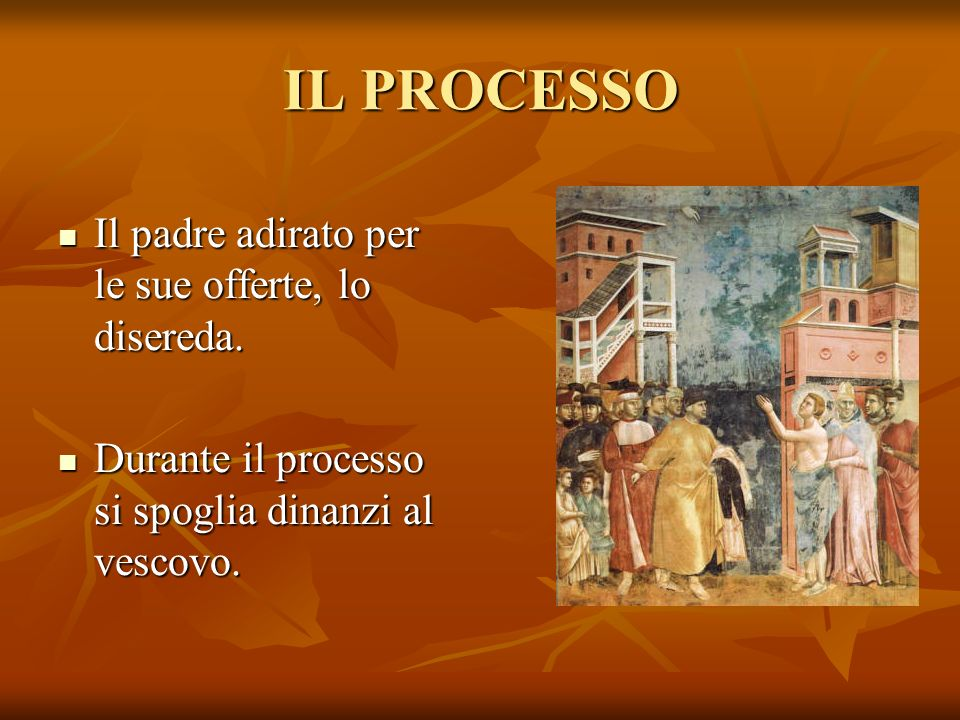 IL PROCESSO Il padre adirato per le sue offerte, lo disereda. Durante il processo si spoglia dinanzi al vescovo.