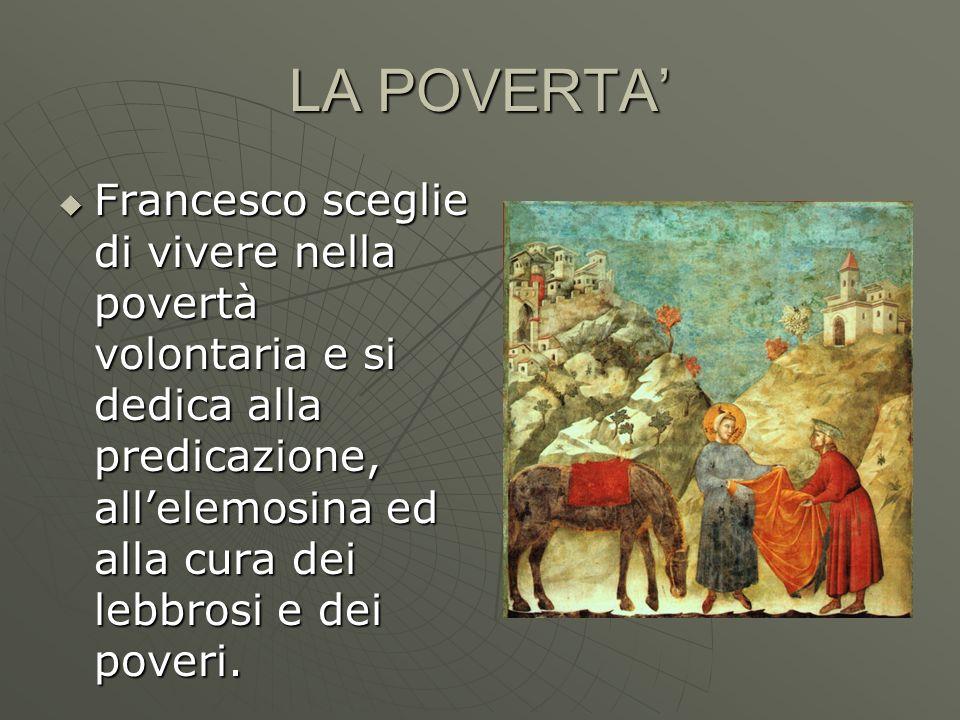 LA POVERTA Francesco sceglie di vivere nella povertà volontaria e si dedica alla predicazione, allelemosina ed alla cura dei lebbrosi e dei poveri. Fr