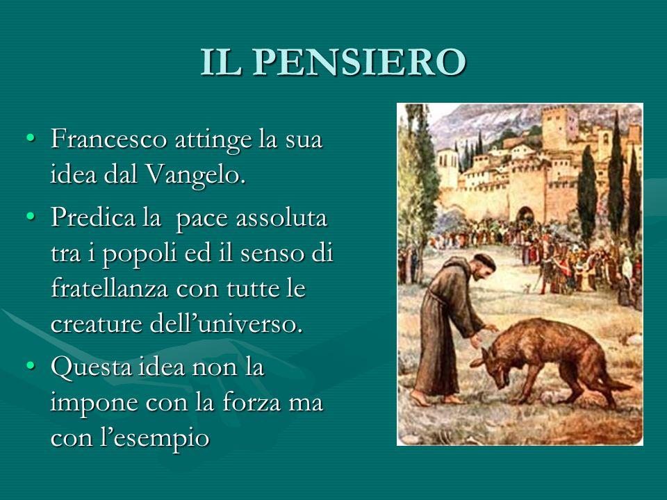 IL PENSIERO Francesco attinge la sua idea dal Vangelo. Predica la pace assoluta tra i popoli ed il senso di fratellanza con tutte le creature delluniv