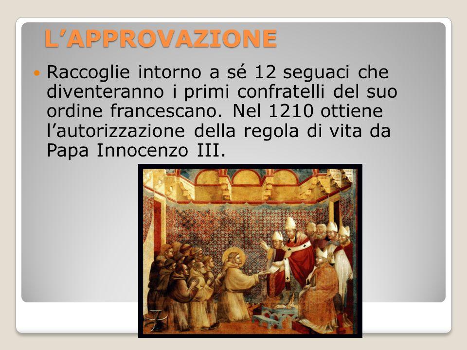 LAPPROVAZIONE Raccoglie intorno a sé 12 seguaci che diventeranno i primi confratelli del suo ordine francescano. Nel 1210 ottiene lautorizzazione dell