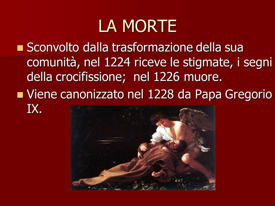 LA MORTE Sconvolto dalla trasformazione della sua comunità, nel 1224 riceve le stigmate, i segni della crocifissione; nel 1226 muore. Sconvolto dalla