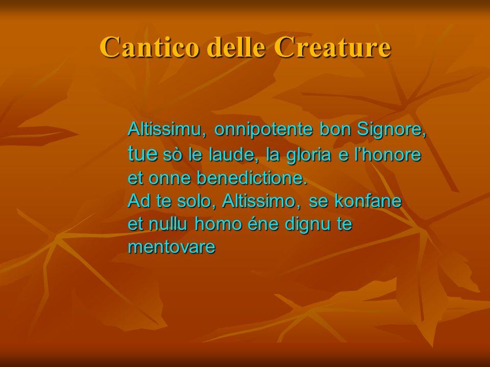 Cantico delle Creature Altissimu, onnipotente bon Signore, tue sò le laude, la gloria e lhonore et onne benedictione. Ad te solo, Altissimo, se konfan
