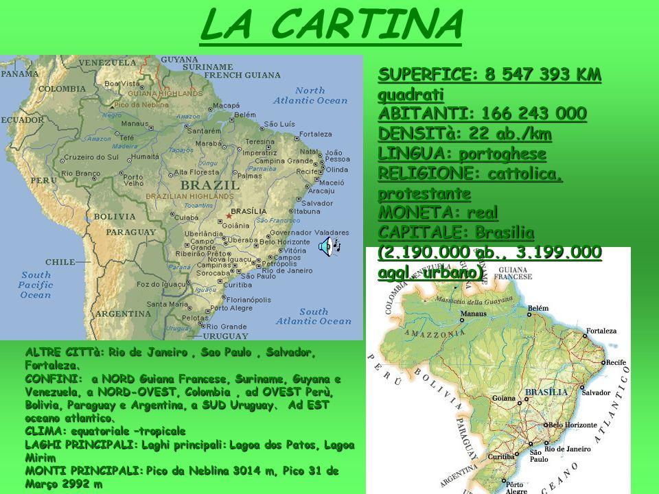 LA CARTINA SUPERFICE: 8 547 393 KM quadrati ABITANTI: 166 243 000 DENSITà: 22 ab./km LINGUA: portoghese RELIGIONE: cattolica, protestante MONETA: real CAPITALE: Brasilia (2.190.000 ab., 3.199.000 aggl.