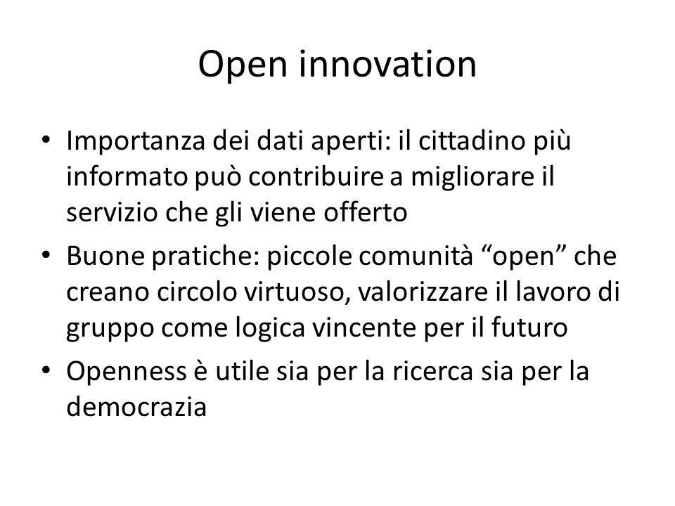 Open innovation Importanza dei dati aperti: il cittadino più informato può contribuire a migliorare il servizio che gli viene offerto Buone pratiche: piccole comunità open che creano circolo virtuoso, valorizzare il lavoro di gruppo come logica vincente per il futuro Openness è utile sia per la ricerca sia per la democrazia