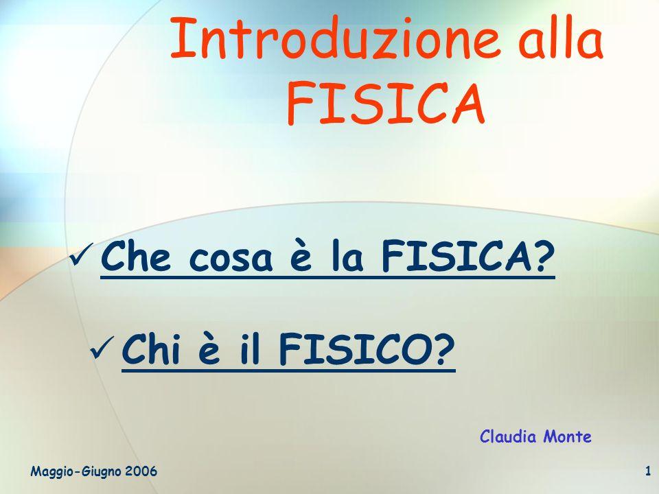 Maggio-Giugno 20061 Introduzione alla FISICA Che cosa è la FISICA? Chi è il FISICO? Claudia Monte