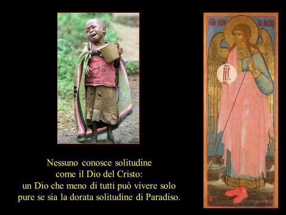 Nessuno conosce solitudine come il Dio del Cristo: un Dio che meno di tutti può vivere solo pure se sia la dorata solitudine di Paradiso.