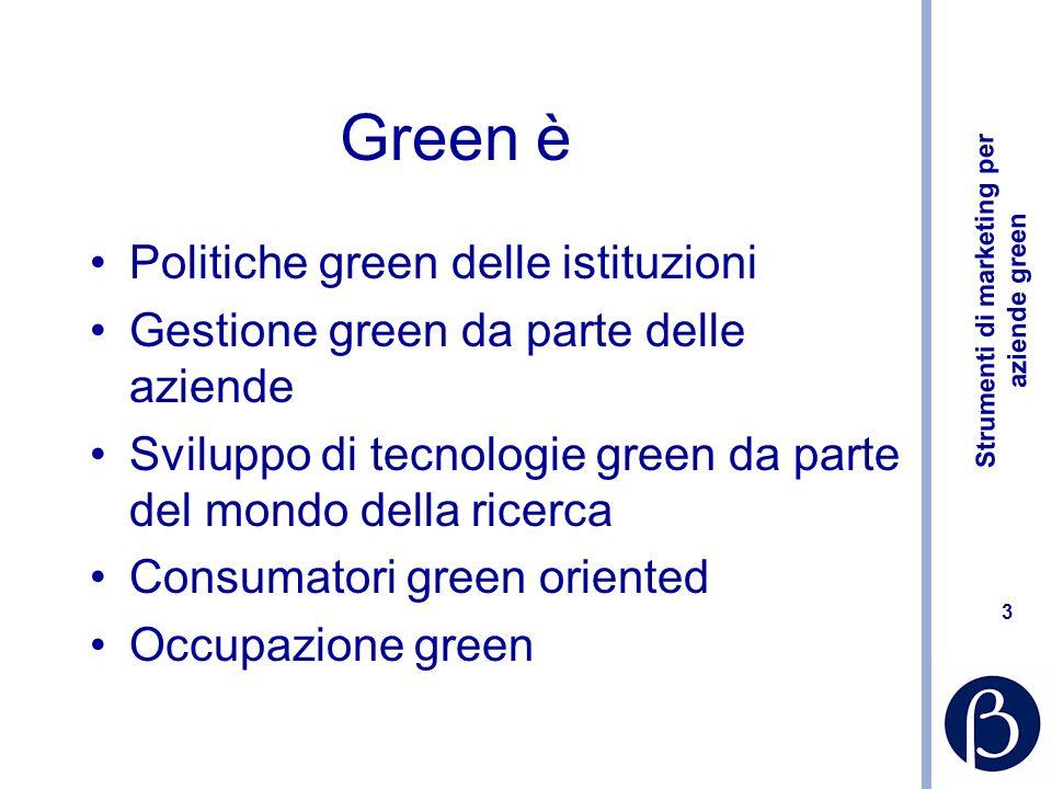 Strumenti di marketing per aziende green 3 Green è Politiche green delle istituzioni Gestione green da parte delle aziende Sviluppo di tecnologie green da parte del mondo della ricerca Consumatori green oriented Occupazione green