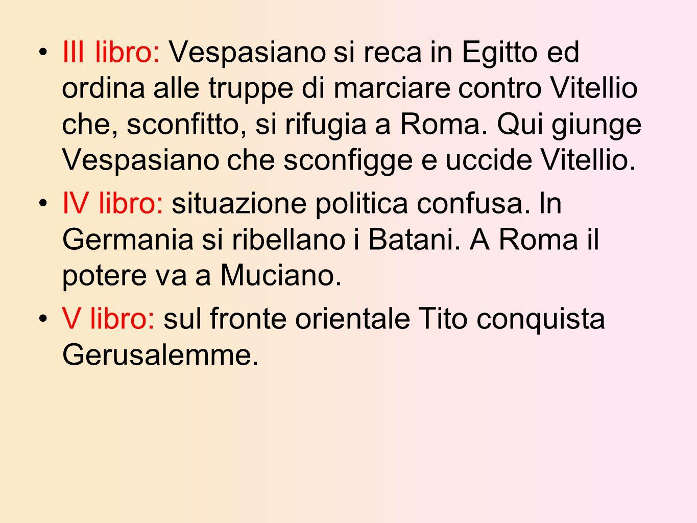 III libro: Vespasiano si reca in Egitto ed ordina alle truppe di marciare contro Vitellio che, sconfitto, si rifugia a Roma. Qui giunge Vespasiano che