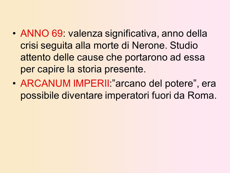 ANNO 69: valenza significativa, anno della crisi seguita alla morte di Nerone. Studio attento delle cause che portarono ad essa per capire la storia p