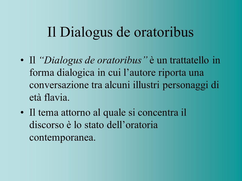Il Dialogus de oratoribus Il Dialogus de oratoribus è un trattatello in forma dialogica in cui lautore riporta una conversazione tra alcuni illustri p