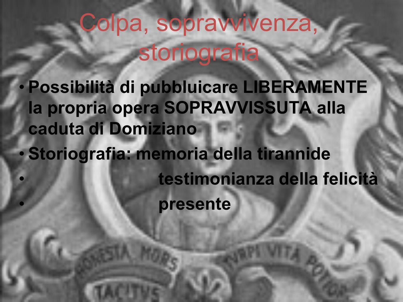 Colpa, sopravvivenza, storiografia Possibilità di pubbluicare LIBERAMENTE la propria opera SOPRAVVISSUTA alla caduta di Domiziano Storiografia: memori