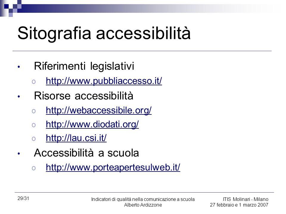 29/31 Indicatori di qualità nella comunicazione a scuola Alberto Ardizzone ITIS Molinari - Milano 27 febbraio e 1 marzo 2007 Sitografia accessibilità