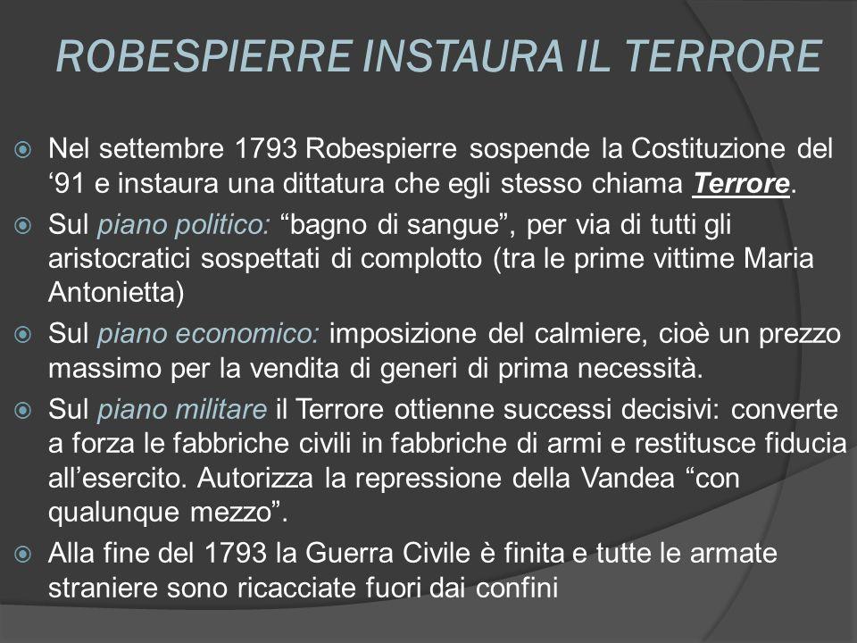 ROBESPIERRE INSTAURA IL TERRORE Nel settembre 1793 Robespierre sospende la Costituzione del 91 e instaura una dittatura che egli stesso chiama Terrore