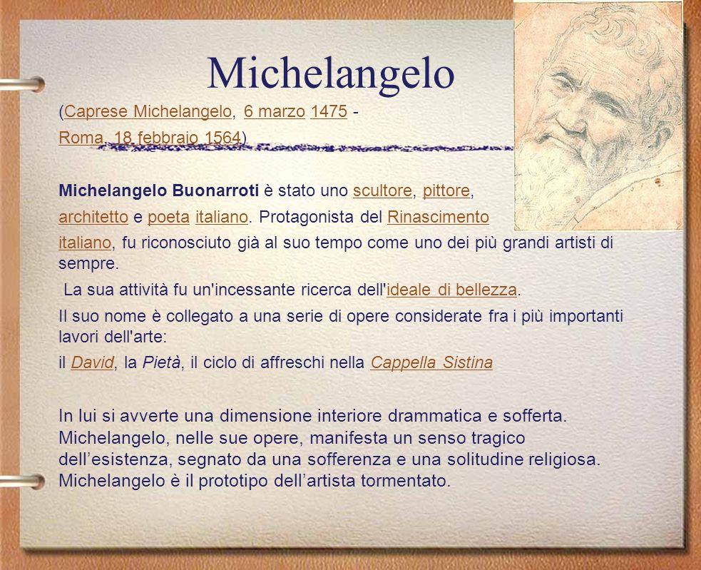 Michelangelo (Caprese Michelangelo, 6 marzo 1475 -Caprese Michelangelo6 marzo1475 RomaRoma, 18 febbraio 1564)18 febbraio1564 Michelangelo Buonarroti è