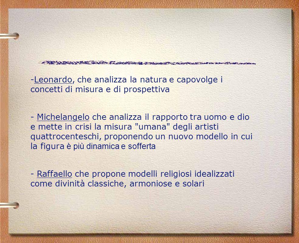 -Leonardo, che analizza la natura e capovolge i concetti di misura e di prospettiva - Michelangelo che analizza il rapporto tra uomo e dio e mette in