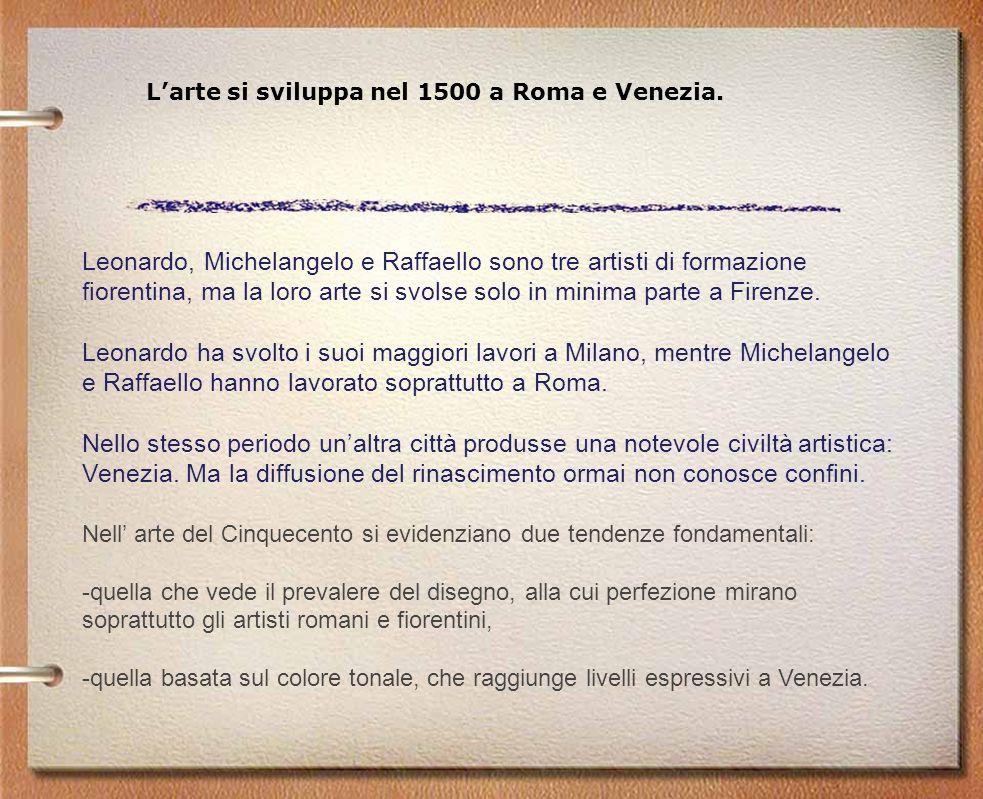 Larte si sviluppa nel 1500 a Roma e Venezia. Leonardo, Michelangelo e Raffaello sono tre artisti di formazione fiorentina, ma la loro arte si svolse s