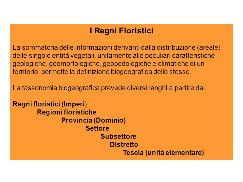 I Regni Floristici La sommatoria delle informazioni derivanti dalla distribuzione (areale) delle singole entità vegetali, unitamente alle peculiari caratteristiche geologiche, geomorfologiche, geopedologiche e climatiche di un territorio, permette la definizione biogeografica dello stesso.