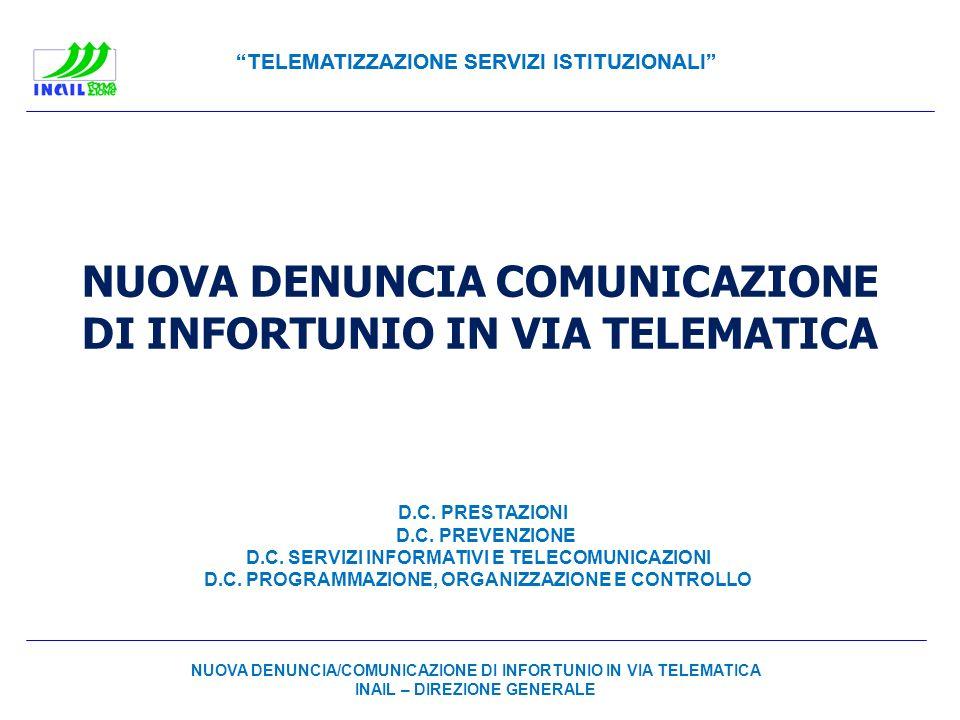 TELEMATIZZAZIONE SERVIZI ISTITUZIONALI NUOVA DENUNCIA COMUNICAZIONE DI INFORTUNIO IN VIA TELEMATICA Aspetti Innovativi e Logiche NUOVA DENUNCIA/COMUNICAZIONE DI INFORTUNIO IN VIA TELEMATICA INAIL – D.C.