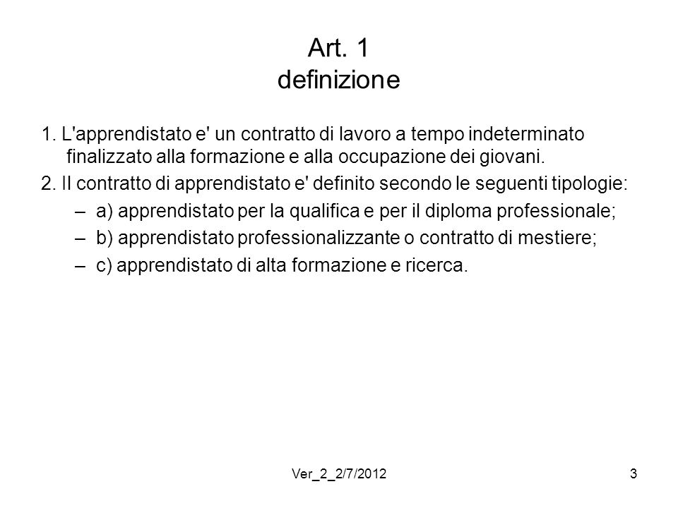 Art. 1 definizione 1. L'apprendistato e' un contratto di lavoro a tempo indeterminato finalizzato alla formazione e alla occupazione dei giovani. 2. I