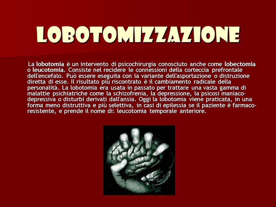 Lobotomizzazione La lobotomia è un intervento di psicochirurgia conosciuto anche come lobectomia o leucotomia. Consiste nel recidere le connessioni de