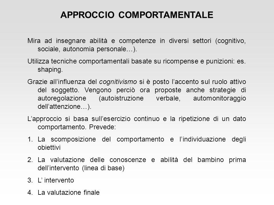 APPROCCIO COMPORTAMENTALE Mira ad insegnare abilità e competenze in diversi settori (cognitivo, sociale, autonomia personale…). Utilizza tecniche comp