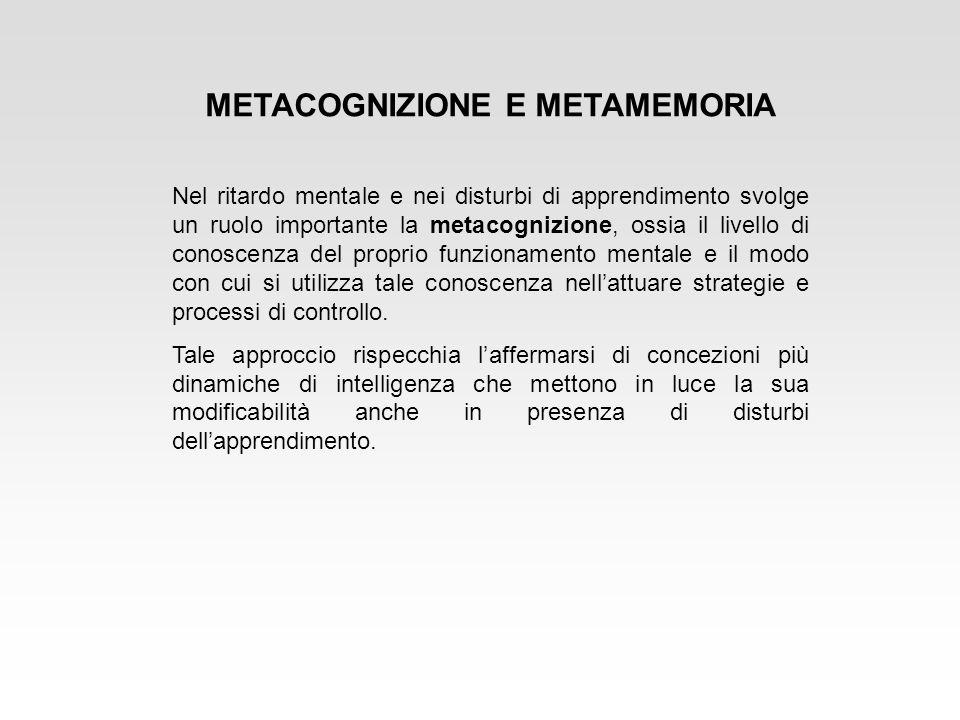 METACOGNIZIONE E METAMEMORIA Nel ritardo mentale e nei disturbi di apprendimento svolge un ruolo importante la metacognizione, ossia il livello di con