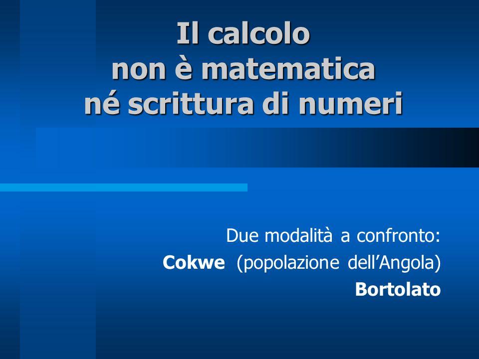 Il calcolo non è matematica né scrittura di numeri Due modalità a confronto: Cokwe (popolazione dellAngola) Bortolato